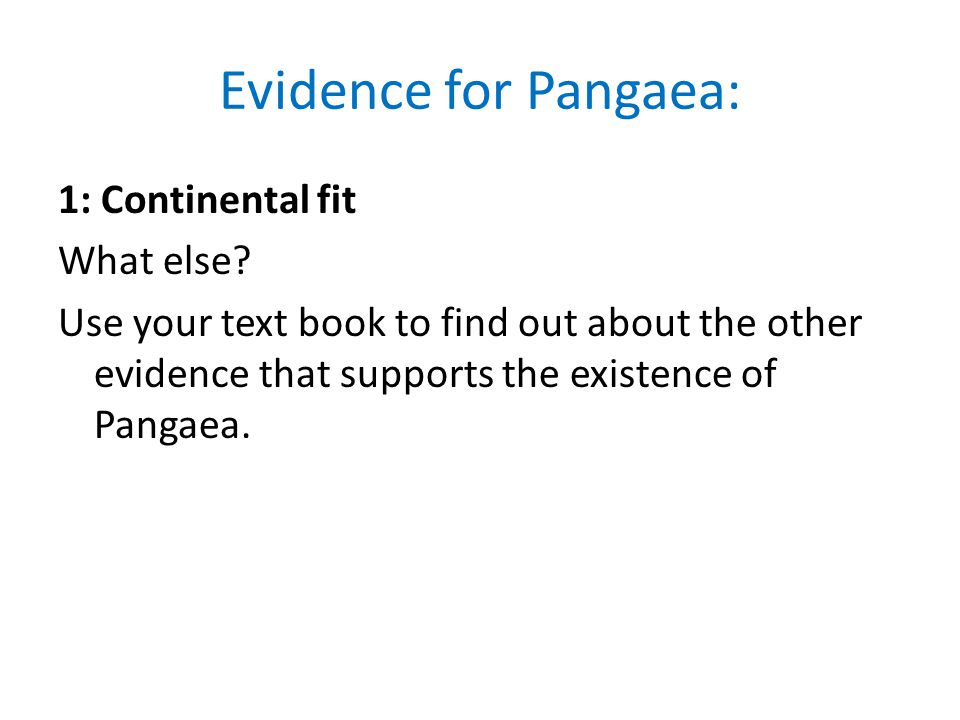 Evidence for Pangaea: 1: Continental fit What else Use your text book to find out about the other evidence that supports the existence of Pangaea.
