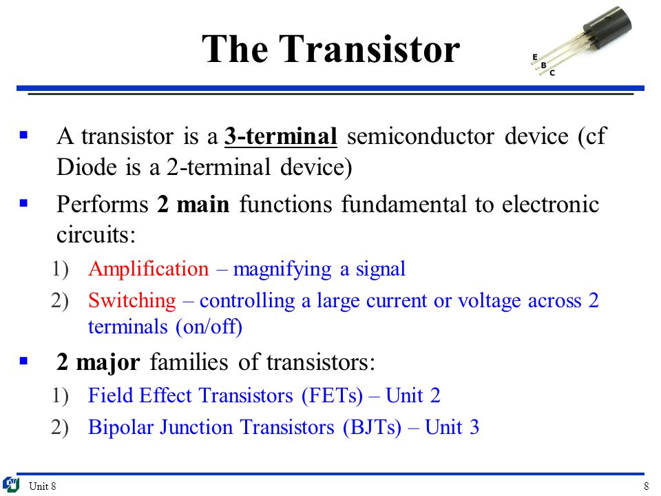 The Transistor A transistor is a 3-terminal semiconductor device (cf Diode is a 2-terminal device)