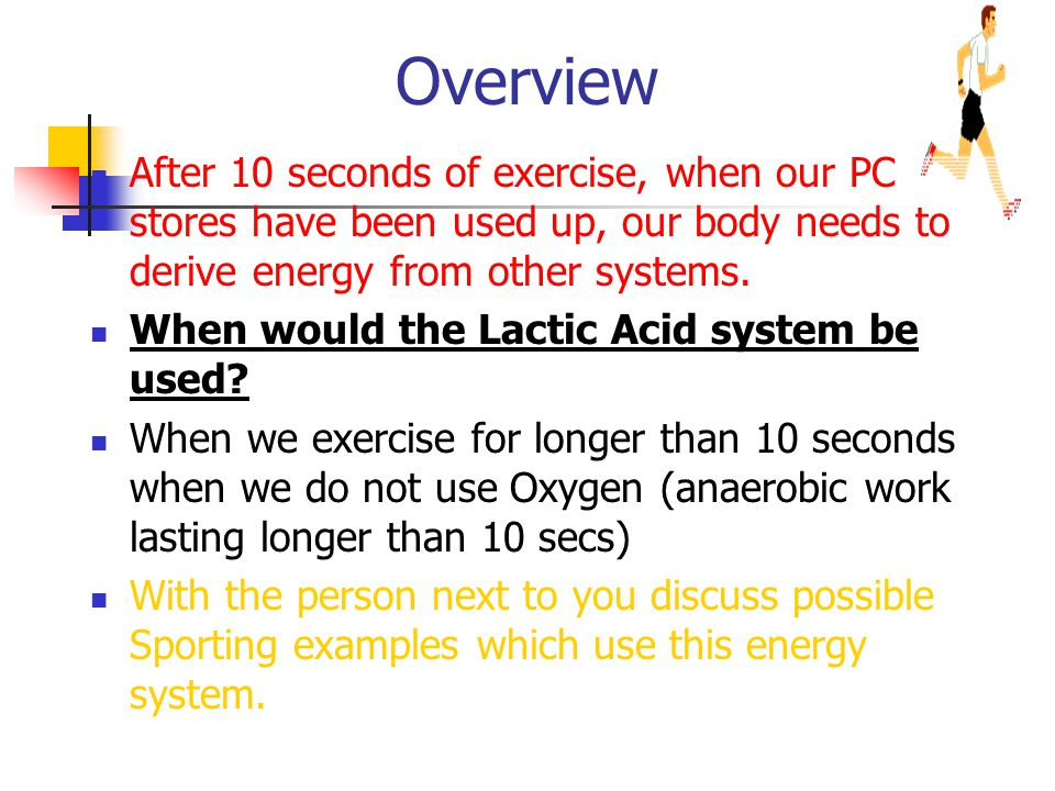 Overview After 10 seconds of exercise, when our PC stores have been used up, our body needs to derive energy from other systems.
