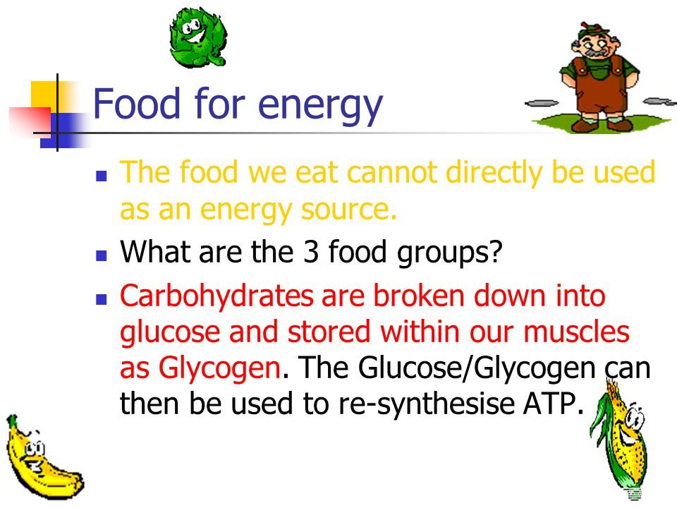 Food for energy The food we eat cannot directly be used as an energy source. What are the 3 food groups