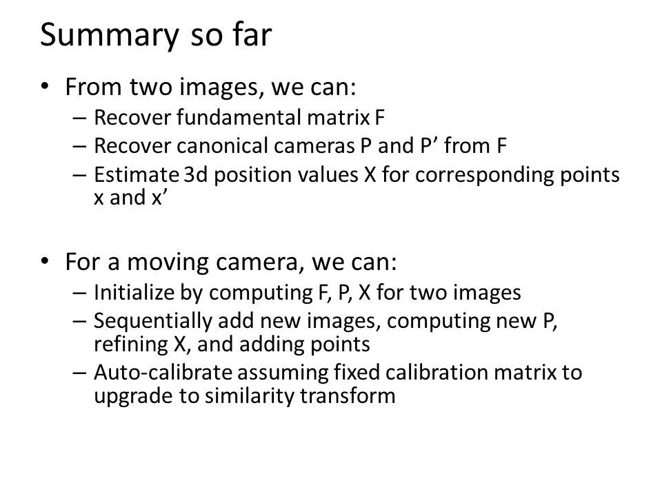 Summary so far From two images, we can: For a moving camera, we can: