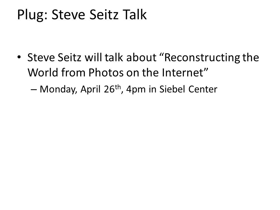 Plug: Steve Seitz Talk Steve Seitz will talk about Reconstructing the World from Photos on the Internet
