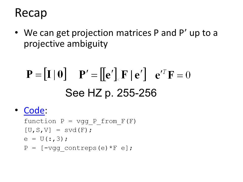 Recap We can get projection matrices P and P' up to a projective ambiguity. Code: function P = vgg_P_from_F(F)