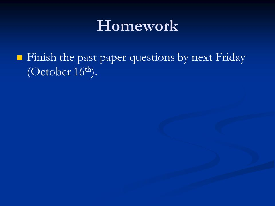 Homework Finish the past paper questions by next Friday (October 16th).