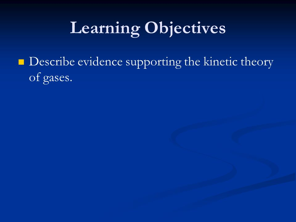 Learning Objectives Describe evidence supporting the kinetic theory of gases.