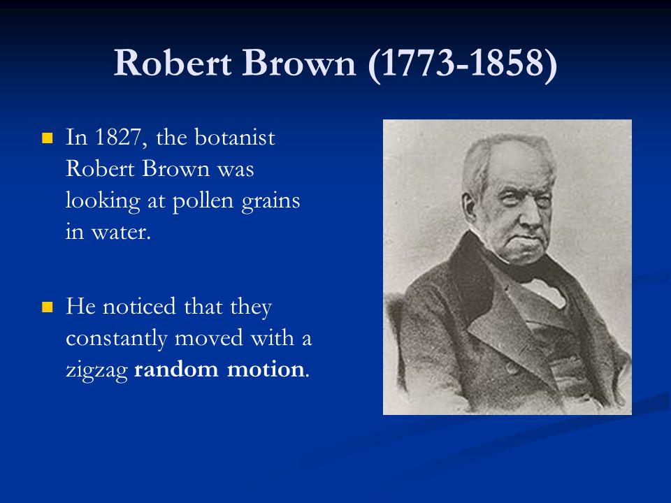 Robert Brown (1773-1858) In 1827, the botanist Robert Brown was looking at pollen grains in water.