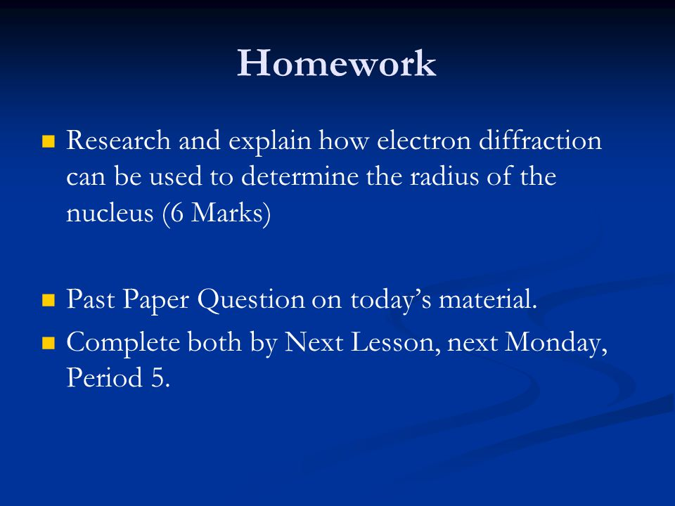 Homework Research and explain how electron diffraction can be used to determine the radius of the nucleus (6 Marks)