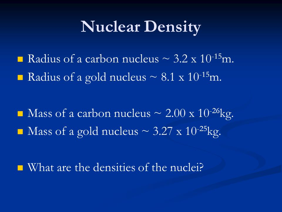 Nuclear Density Radius of a carbon nucleus ~ 3.2 x 10-15m.