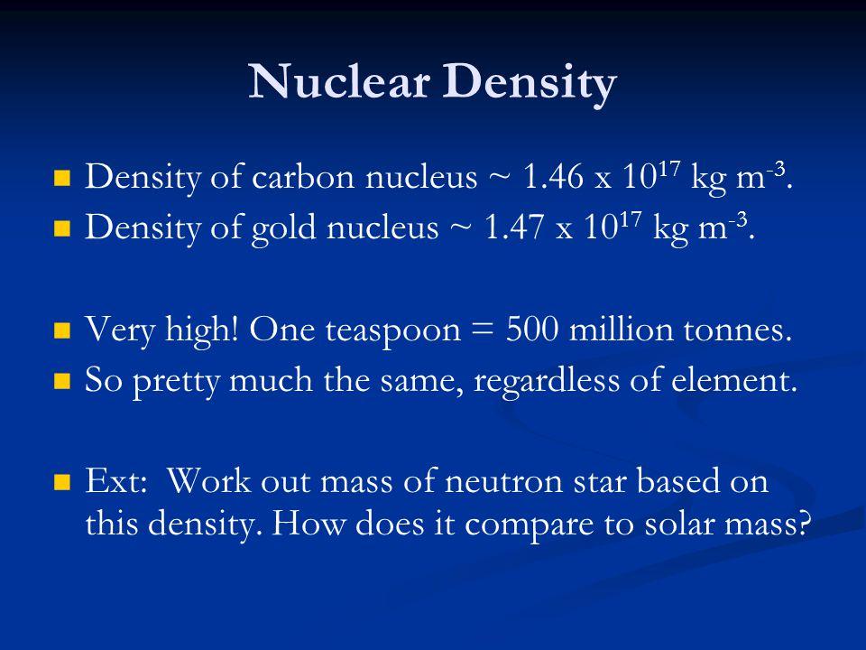 Nuclear Density Density of carbon nucleus ~ 1.46 x 1017 kg m-3.