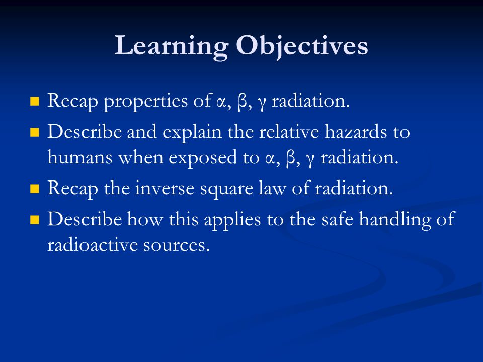 Learning Objectives Recap properties of α, β, γ radiation.