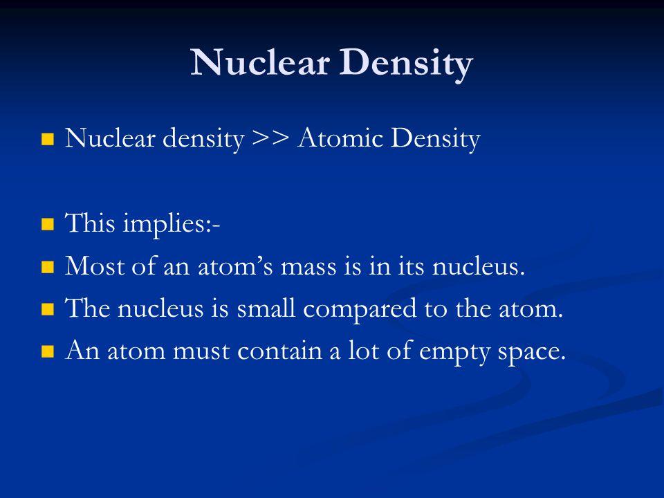 Nuclear Density Nuclear density >> Atomic Density This implies:-