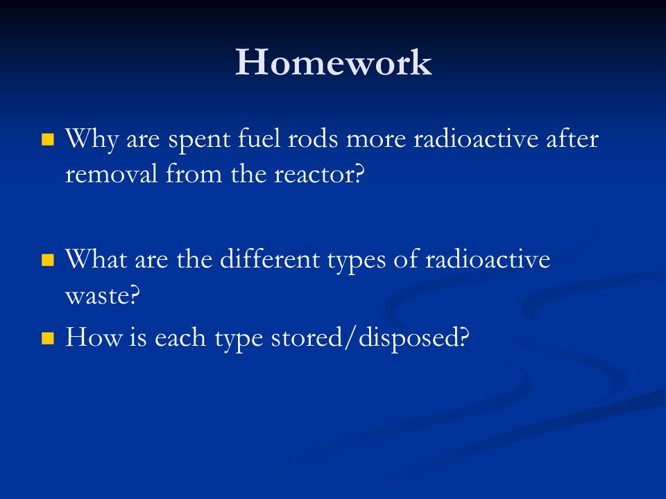 Homework Why are spent fuel rods more radioactive after removal from the reactor What are the different types of radioactive waste