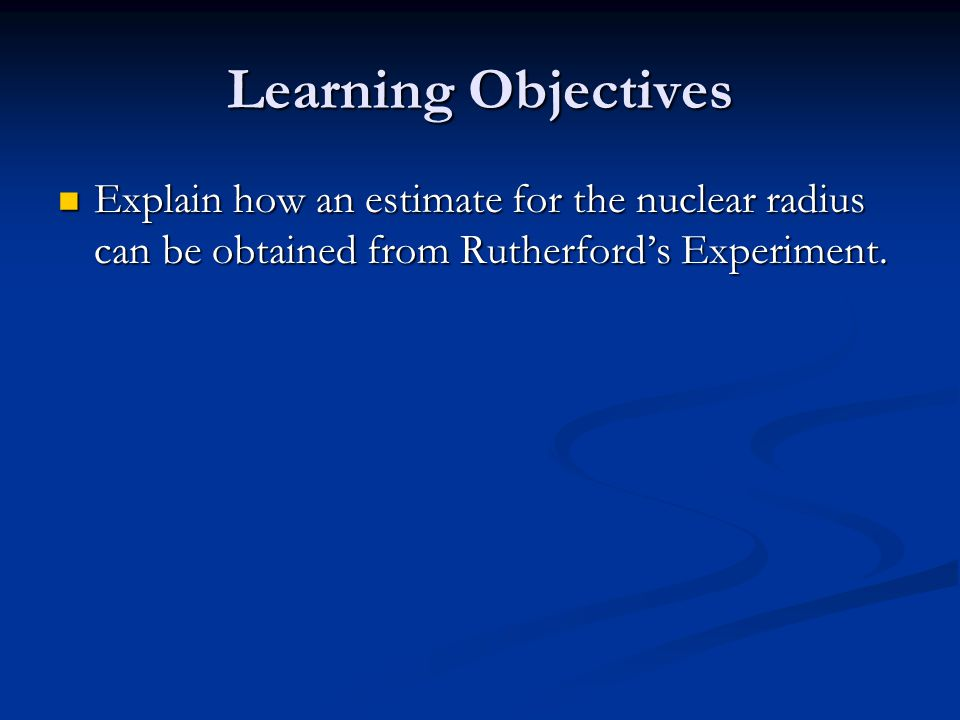 Learning Objectives Explain how an estimate for the nuclear radius can be obtained from Rutherford's Experiment.