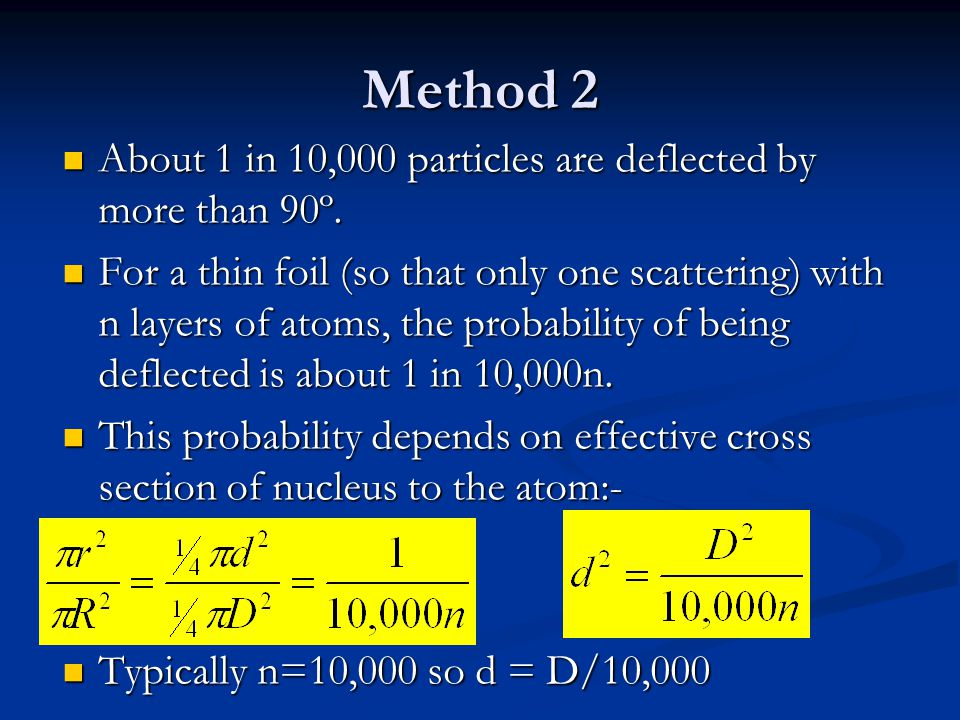 Method 2 About 1 in 10,000 particles are deflected by more than 90º.