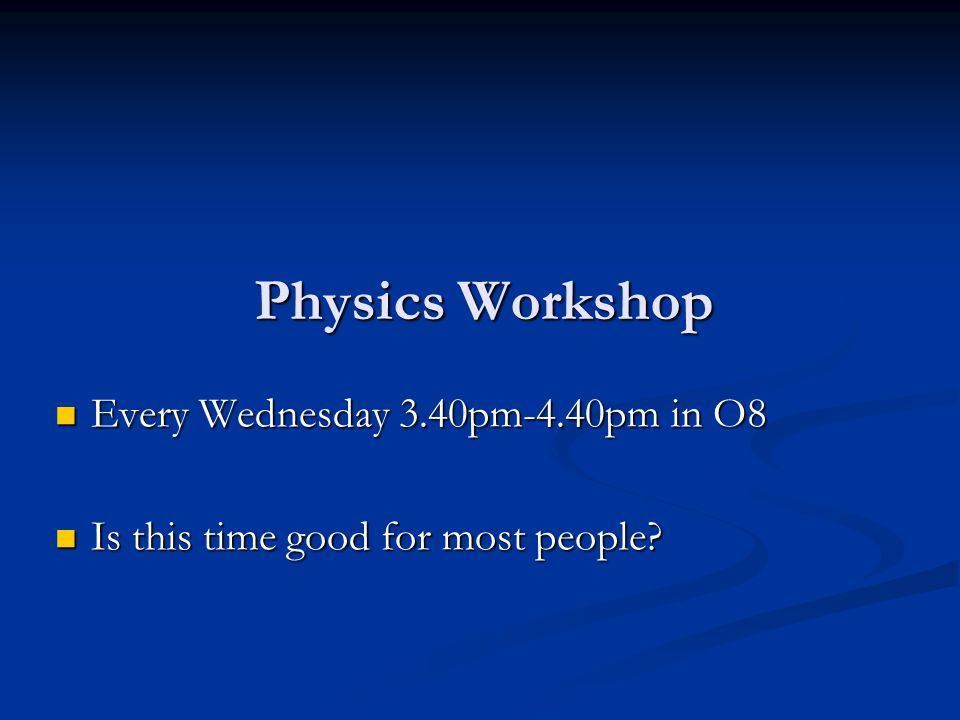 Physics Workshop Every Wednesday 3.40pm-4.40pm in O8
