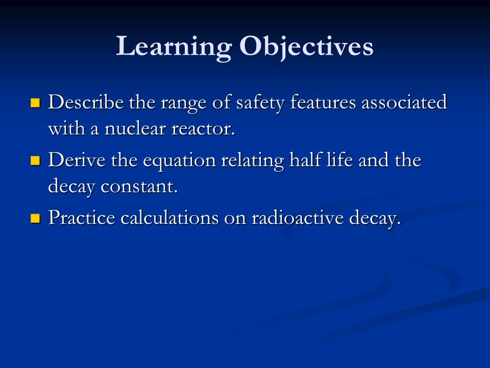Learning Objectives Describe the range of safety features associated with a nuclear reactor.