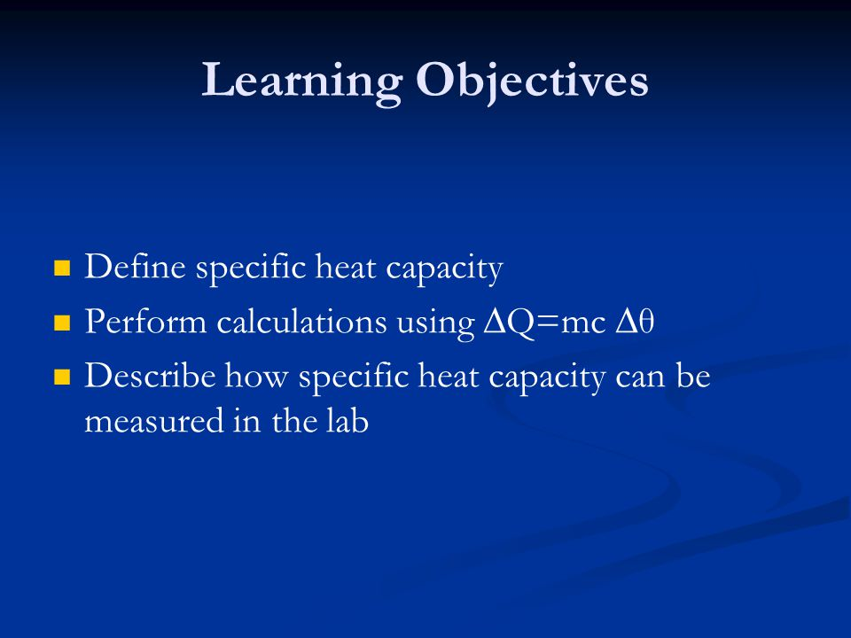 Learning Objectives Define specific heat capacity
