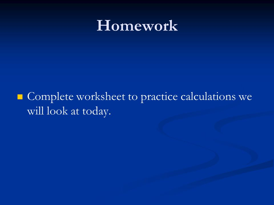 Homework Complete worksheet to practice calculations we will look at today.