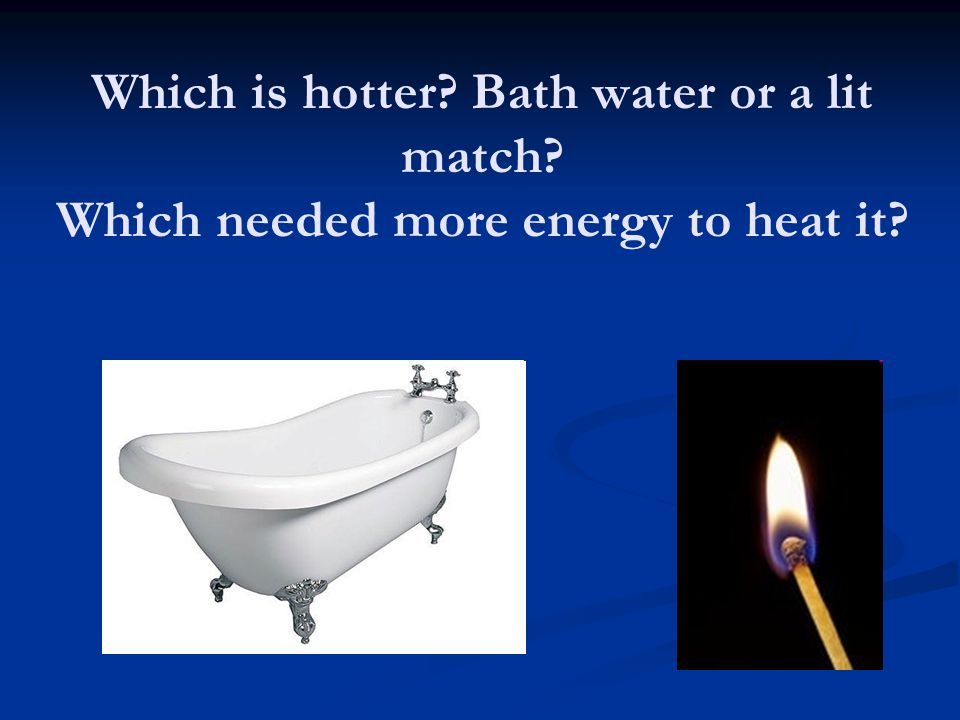 Which is hotter. Bath water or a lit match