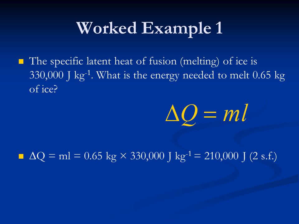 Worked Example 1 The specific latent heat of fusion (melting) of ice is 330,000 J kg-1. What is the energy needed to melt 0.65 kg of ice