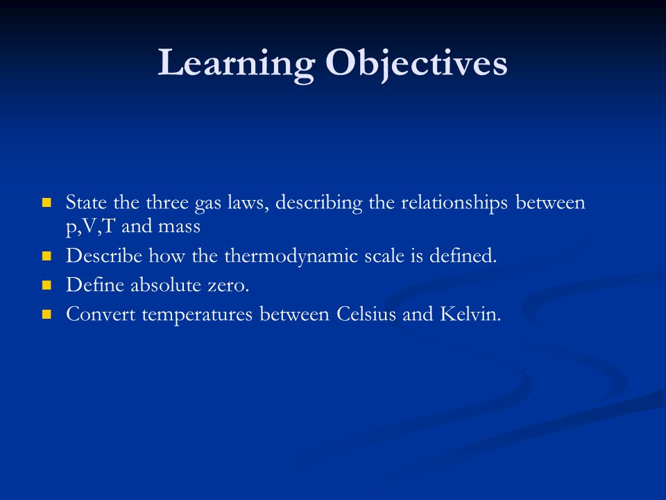 Learning Objectives State the three gas laws, describing the relationships between p,V,T and mass. Describe how the thermodynamic scale is defined.