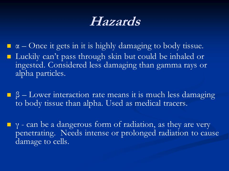 Hazards α – Once it gets in it is highly damaging to body tissue.