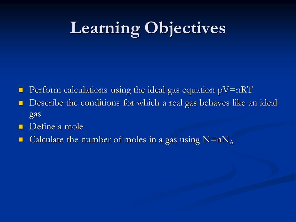 Learning Objectives Perform calculations using the ideal gas equation pV=nRT. Describe the conditions for which a real gas behaves like an ideal gas.