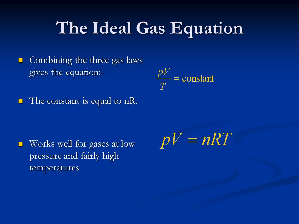 The Ideal Gas Equation Combining the three gas laws gives the equation:- The constant is equal to nR.