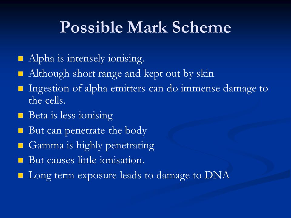 Possible Mark Scheme Alpha is intensely ionising.
