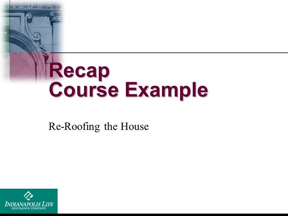 Recap Course Example Re-Roofing the House