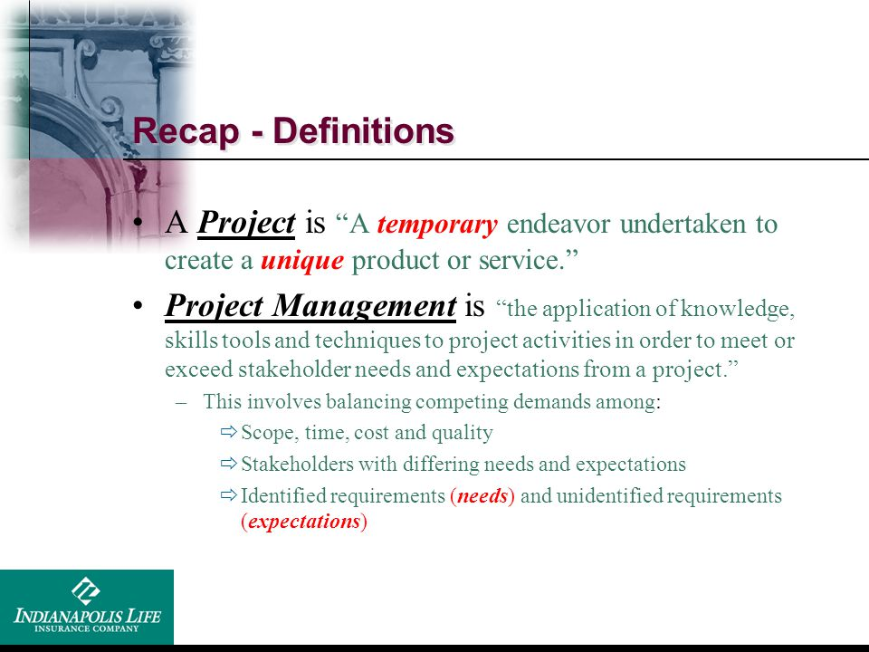 Recap - Definitions A Project is A temporary endeavor undertaken to create a unique product or service.