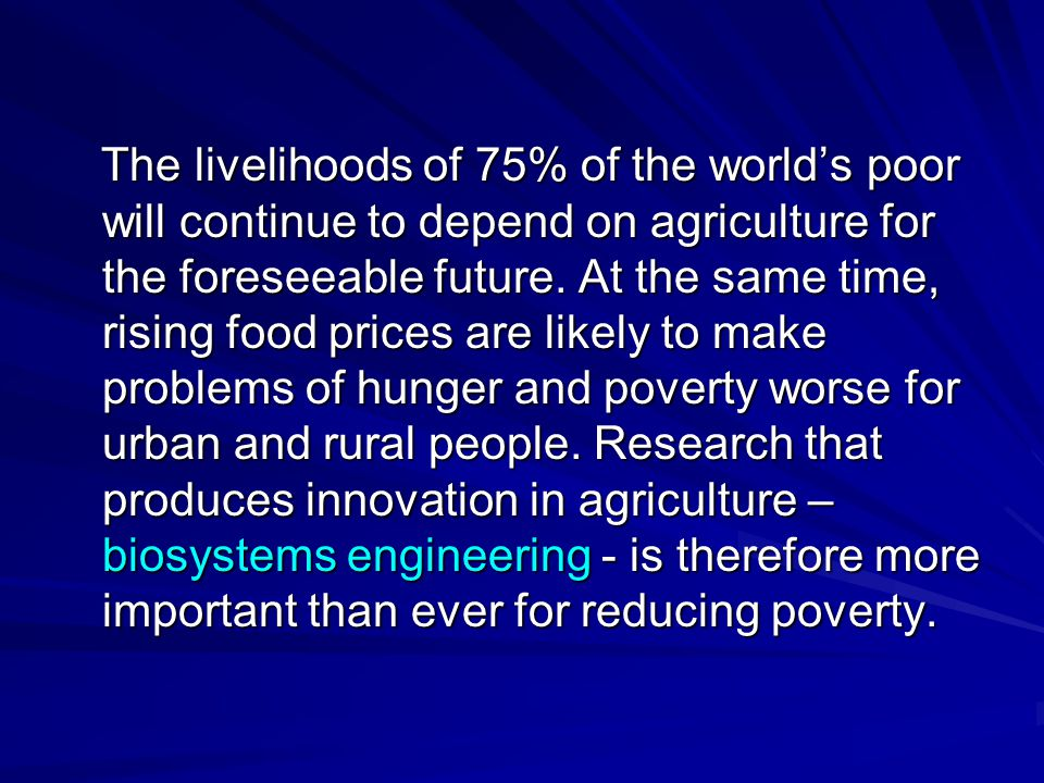 The livelihoods of 75% of the world's poor will continue to depend on agriculture for the foreseeable future.