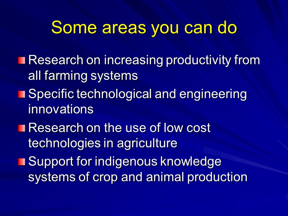 Some areas you can do Research on increasing productivity from all farming systems. Specific technological and engineering innovations.