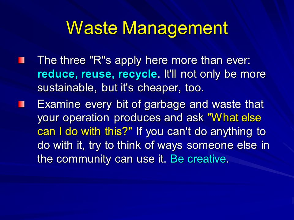 Waste Management The three R s apply here more than ever: reduce, reuse, recycle. It ll not only be more sustainable, but it s cheaper, too.
