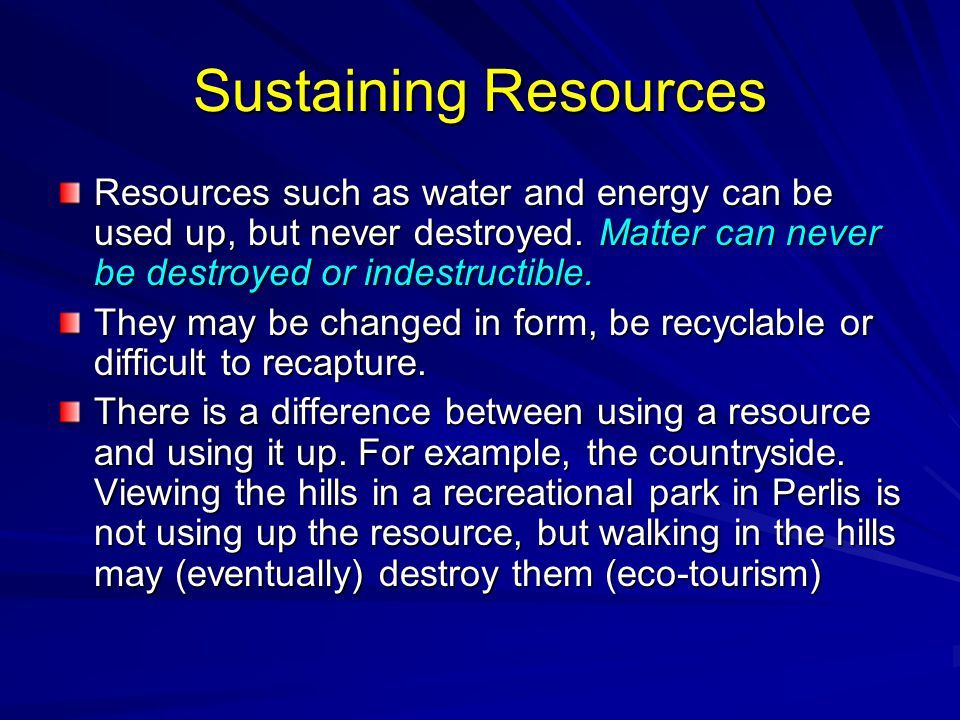 Sustaining Resources Resources such as water and energy can be used up, but never destroyed. Matter can never be destroyed or indestructible.