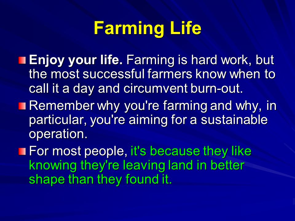 Farming Life Enjoy your life. Farming is hard work, but the most successful farmers know when to call it a day and circumvent burn-out.