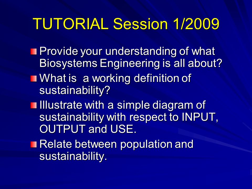 TUTORIAL Session 1/2009 Provide your understanding of what Biosystems Engineering is all about What is a working definition of sustainability