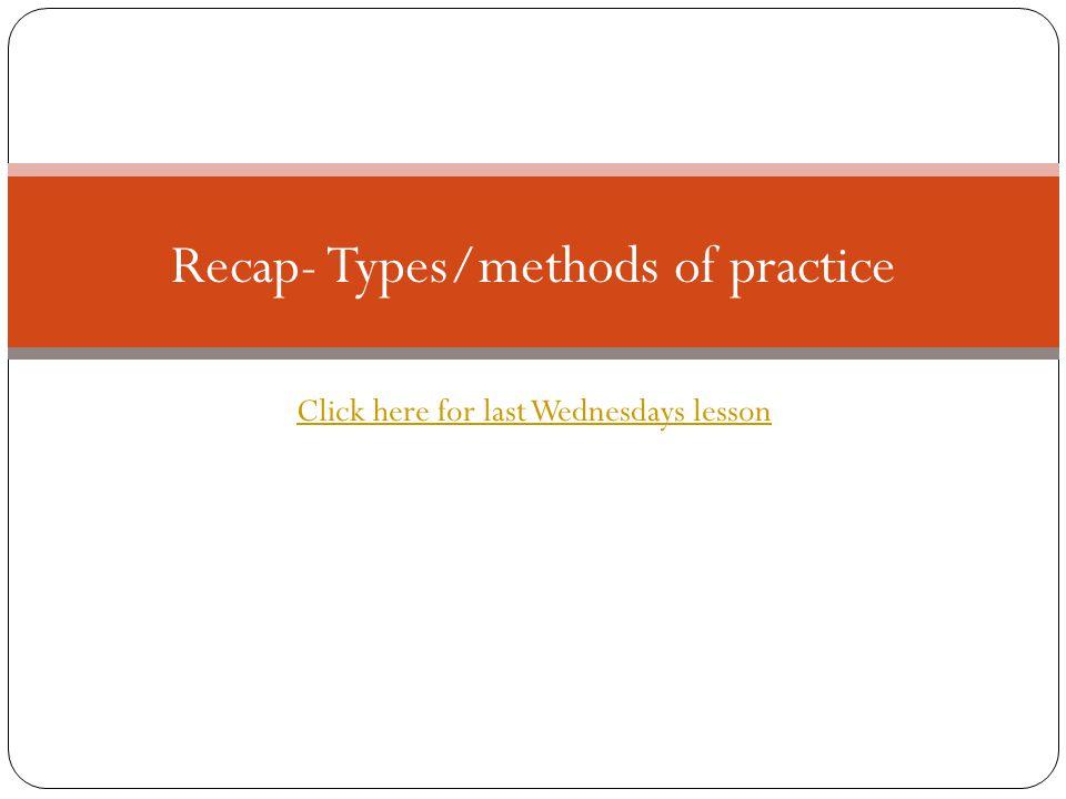 Recap- Types/methods of practice