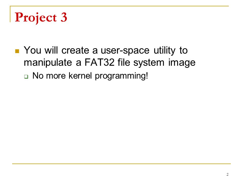 Project 3 You will create a user-space utility to manipulate a FAT32 file system image.
