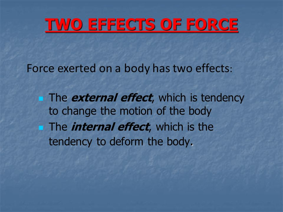TWO EFFECTS OF FORCE Force exerted on a body has two effects: