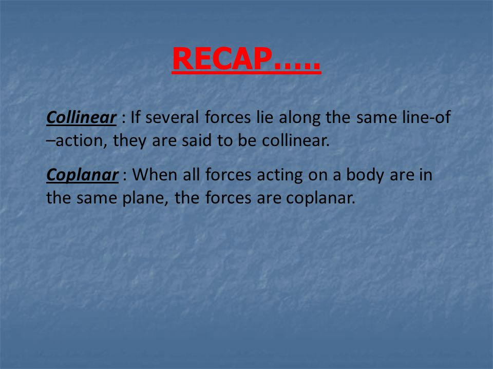 RECAP….. Collinear : If several forces lie along the same line-of –action, they are said to be collinear.