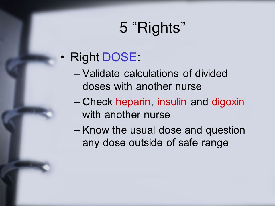 5 Rights Right DOSE: Validate calculations of divided doses with another nurse. Check heparin, insulin and digoxin with another nurse.