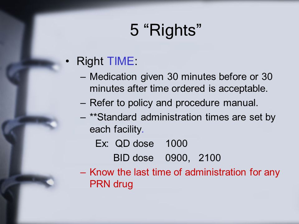 5 Rights Right TIME: Medication given 30 minutes before or 30 minutes after time ordered is acceptable.