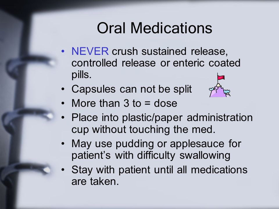 Oral Medications NEVER crush sustained release, controlled release or enteric coated pills. Capsules can not be split.