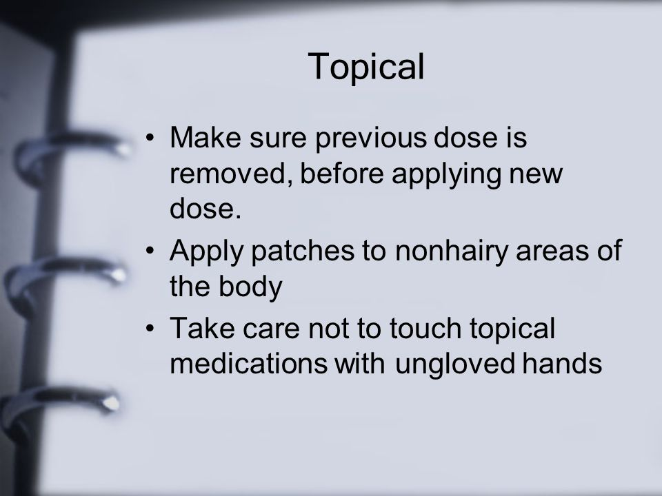 Topical Make sure previous dose is removed, before applying new dose.