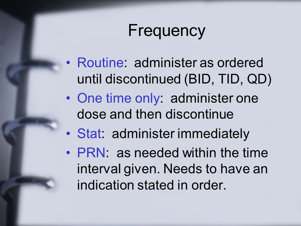 Frequency Routine: administer as ordered until discontinued (BID, TID, QD) One time only: administer one dose and then discontinue.