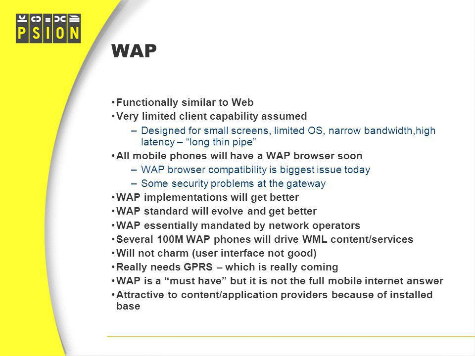 WAP Functionally similar to Web Very limited client capability assumed