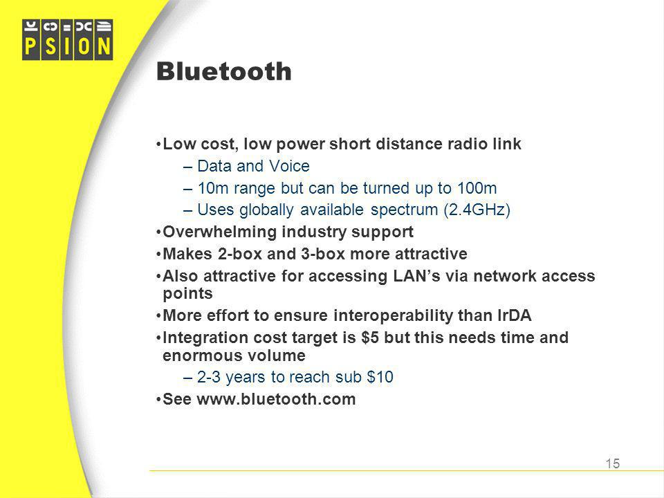 Bluetooth Low cost, low power short distance radio link Data and Voice