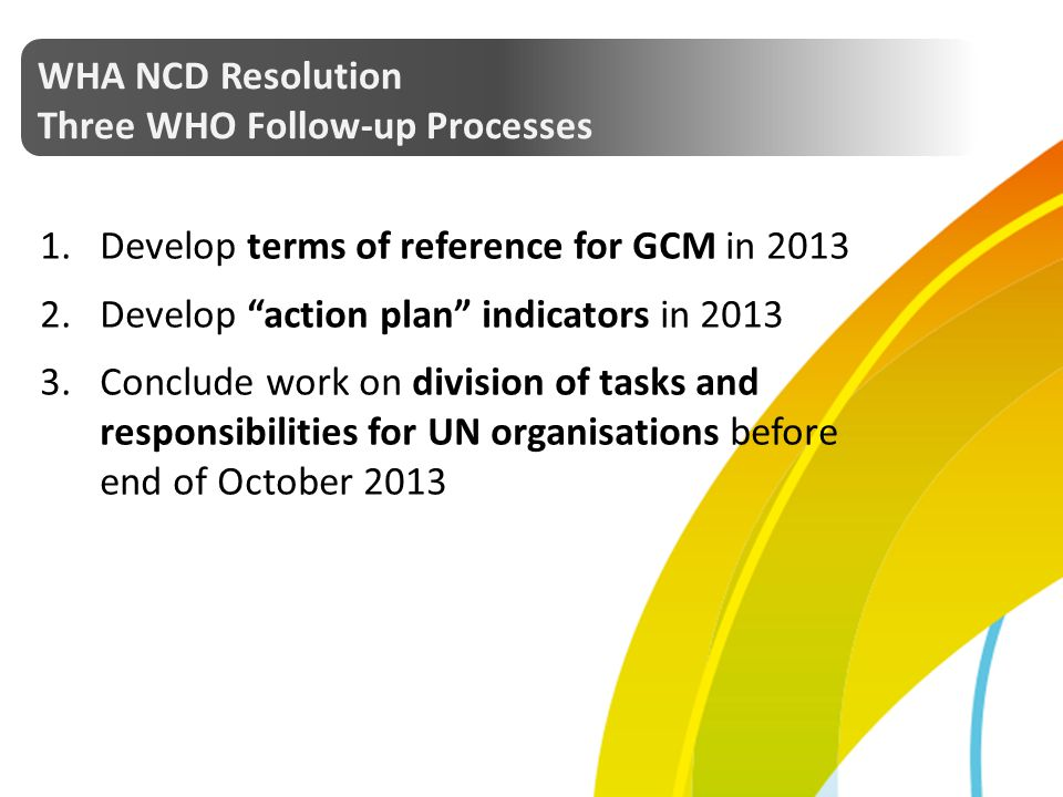 WHA NCD Resolution Three WHO Follow-up Processes. Develop terms of reference for GCM in 2013. Develop action plan indicators in 2013.