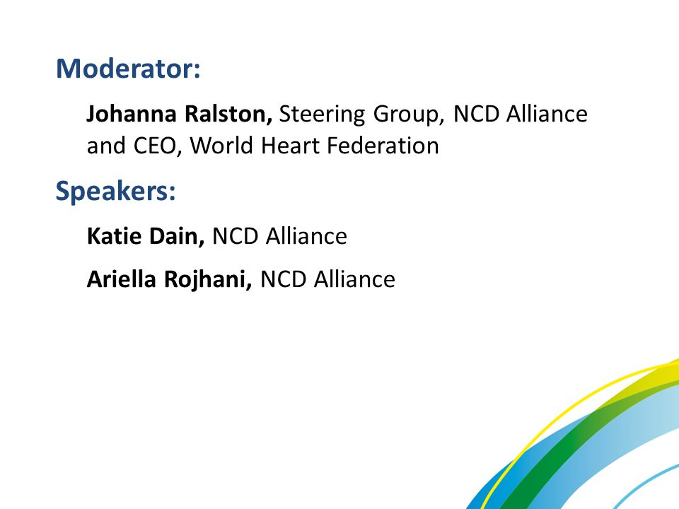 Moderator: Johanna Ralston, Steering Group, NCD Alliance and CEO, World Heart Federation. Speakers: